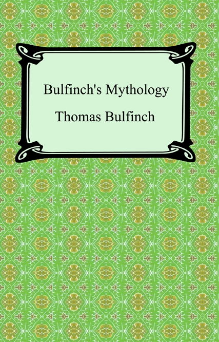 Bulfinch's Mythology (The Age of Fable, The Age of Chivalry, and Legends of Charlemagne) By: Thomas Bulfinch