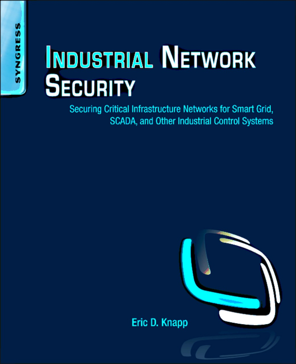 Industrial Network Security Securing Critical Infrastructure Networks for Smart Grid,  SCADA,  and Other Industrial Control Systems