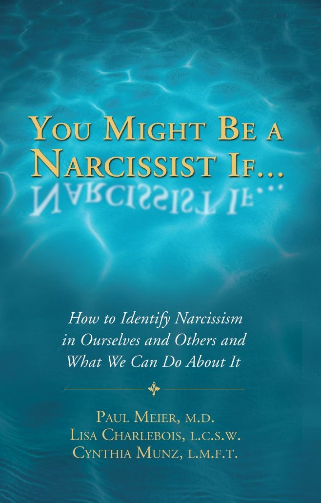 You Might Be a Narcissist If… How to Identify Narcissism in Ourselves and What We Can Do About It By: Lisa Charlebois, L.C.S.W.; Paul Meier, M.D.; Cynthia Munz, L.M.F.T.