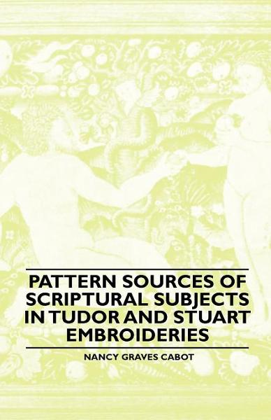 Pattern Sources Of Scriptural Subjects In Tudor And Stuart Embroideries By: Nancy Graves Cabot