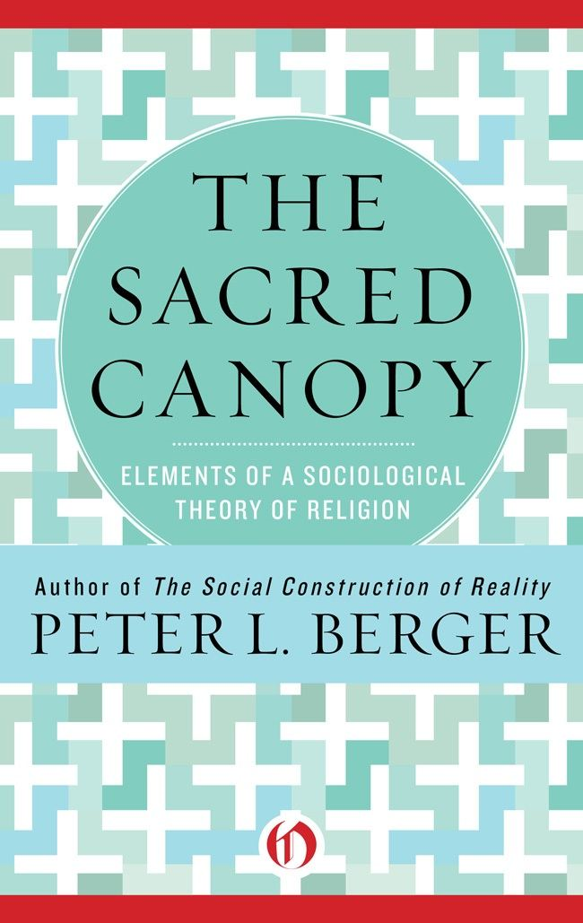 The Sacred Canopy: Elements of a Sociological Theory of Religion By: Peter L. Berger