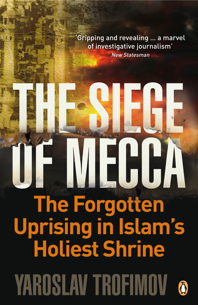 The Siege of Mecca The Forgotten Uprising in Islam's Holiest Shrine