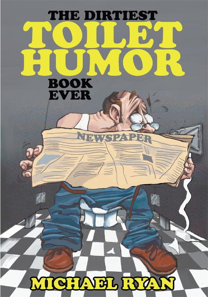 The Dirtiest Toilet Humor Book Ever By: Michael Ryan