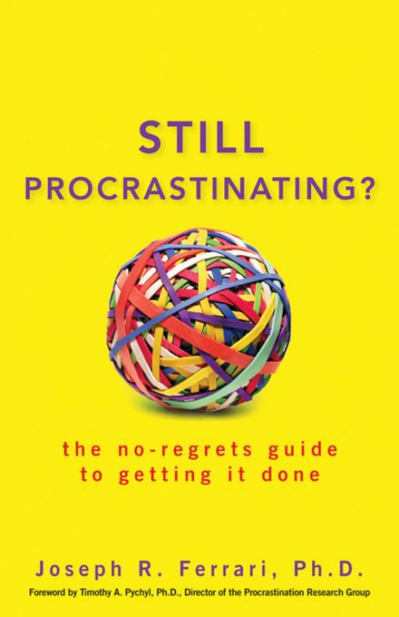 Joseph R.  Ferrari - Still Procrastinating: The No Regrets Guide to Getting It Done