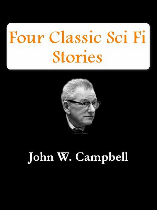 Four Classic Sci Fi Stories by John W. Campbell [Illustrated]