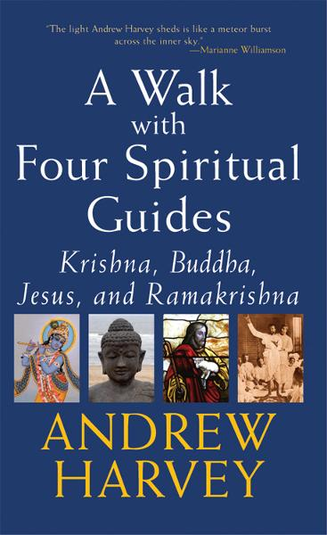 Walk with Four Spiritual Guides: Krishna, Buddha, Jesus, and Ramakrishna By: Andrew Harvey