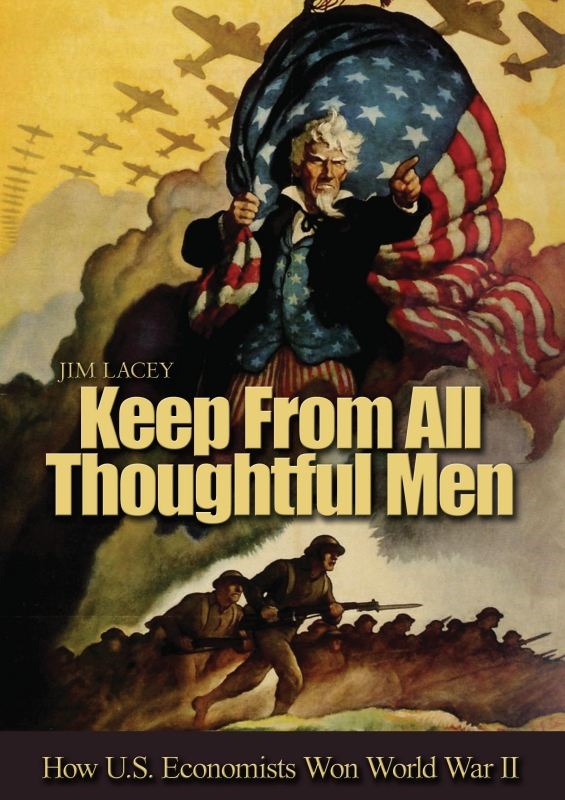 Keep From All Thoughtful Men: How U.S. Economists Won World War II By: James G. Lacey