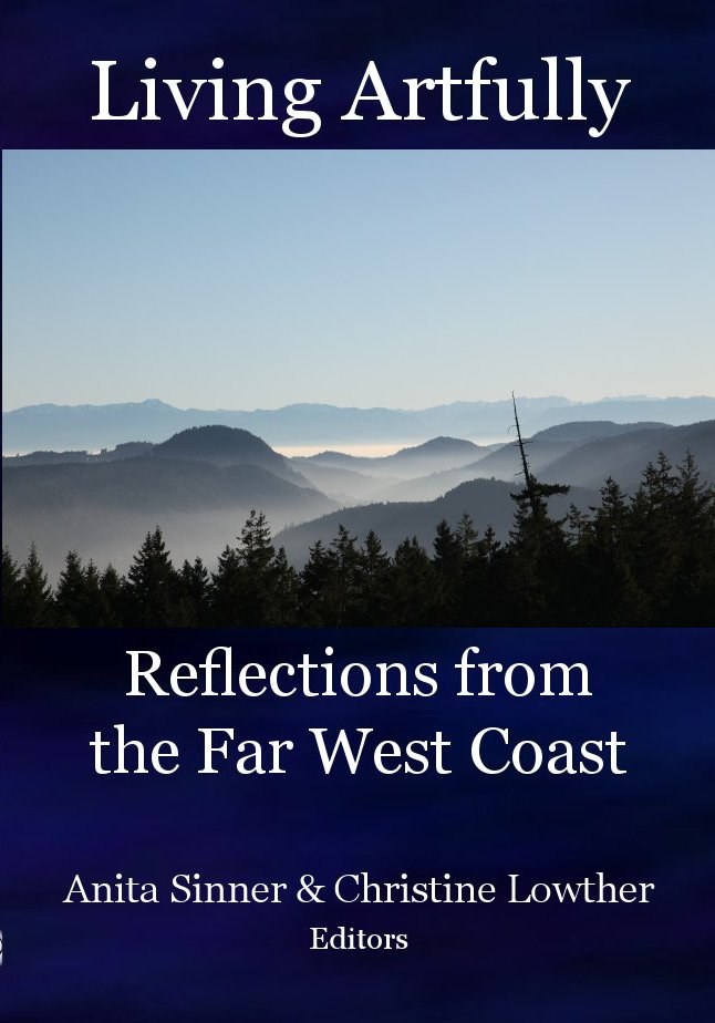 Living Artfully: Reflections from the Far West Coast By: Anta Sinner & Christine Lowther