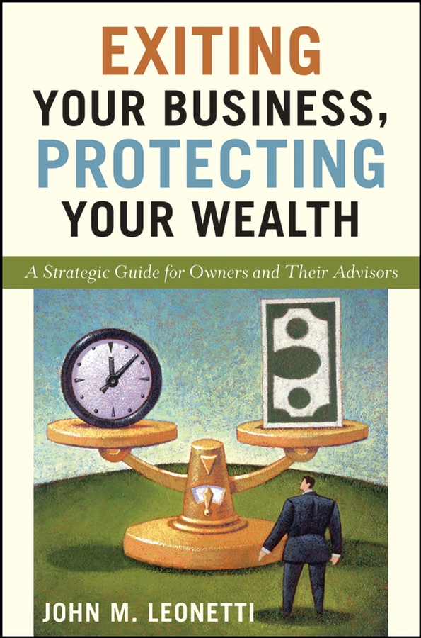 Exiting Your Business, Protecting Your Wealth By: John M. Leonetti
