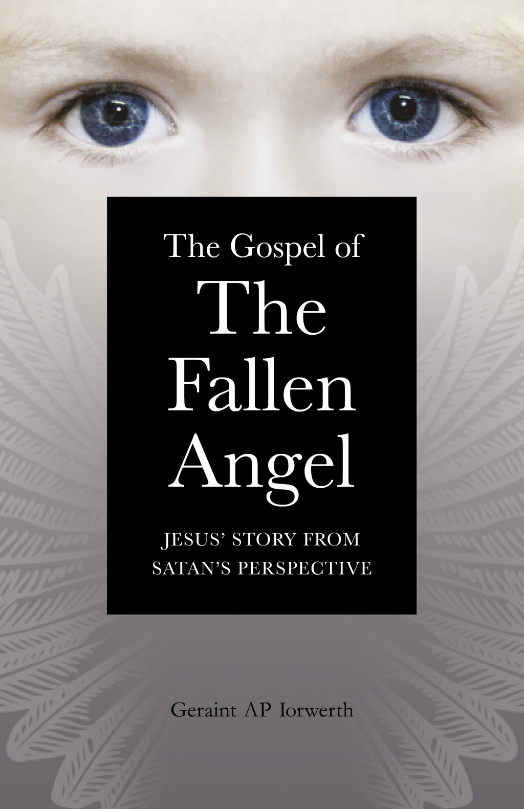 The Gospel of the Fallen Angel: Jesus' Story from Satan's Perspective By: Master Geraint Ap Iorwerth