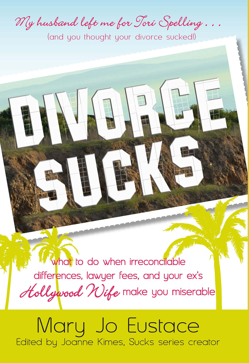 Divorce Sucks: What to do when irreconcilable differences, lawyer fees, and your ex's Hollywood wife make you miserable By: Mary Jo Eustace