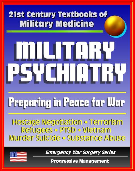 21st Century Textbooks of Military Medicine - Military Psychiatry: Preparing in Peace for War, Hostage Negotiation, Terrorism, Refugees, PTSD, Vietnam (Emergency War Surgery Series)