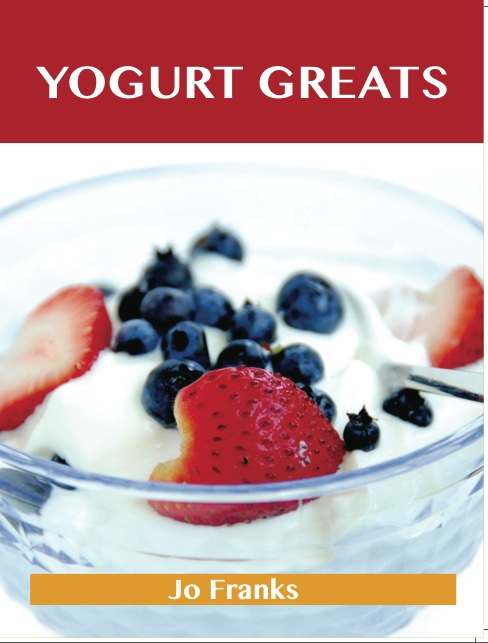 Yogurt Greats: Delicious Yogurt Recipes, The Top 75 Yogurt Recipes