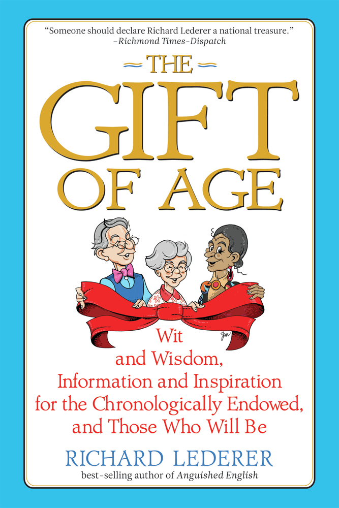 The Gift of Age: Wit and Wisdom, Information and Inspiration for the Chronologically Endowed, and Those Who Will Be By: Richard Lederer