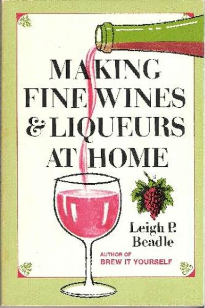 Making Fine Wines and Liqueurs at Home By: Leigh Beadle