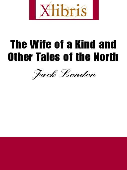 Jack London - The Wife of a Kind and Other Tales of the North