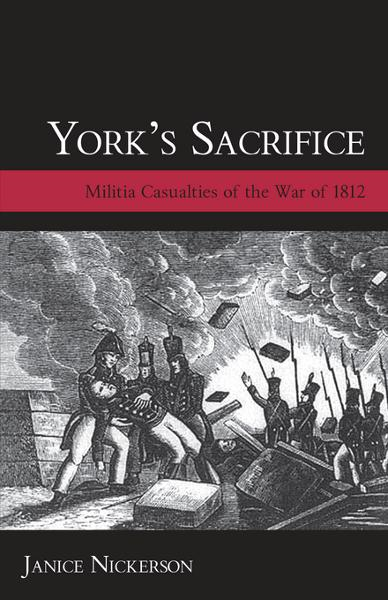 York's Sacrifice: Militia Casualties of the War of 1812 By: Nickerson, Janice