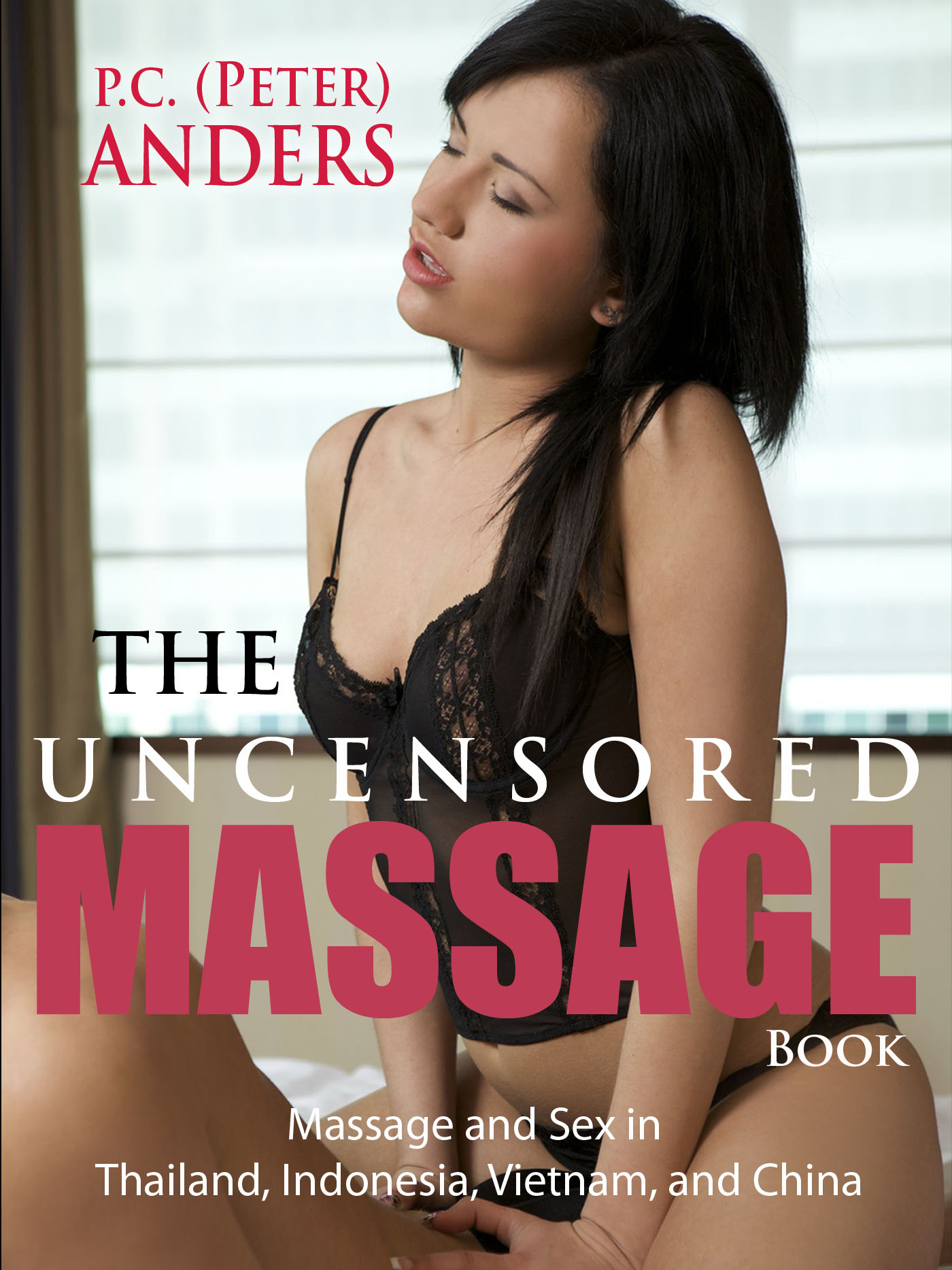 The Uncensored Massage: Thailand, Indonesia, Vietnam, and China By: P.C. Anders