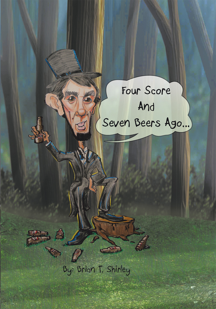 Four Score and Seven Beers Ago... By: Brian T Shirley