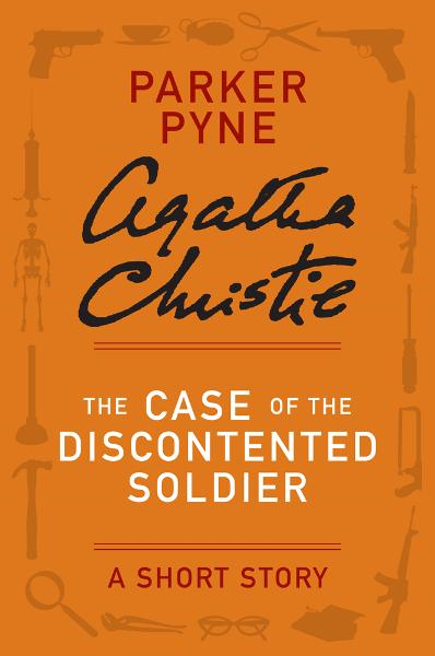 The Case of the Discontented Soldier By: Agatha Christie