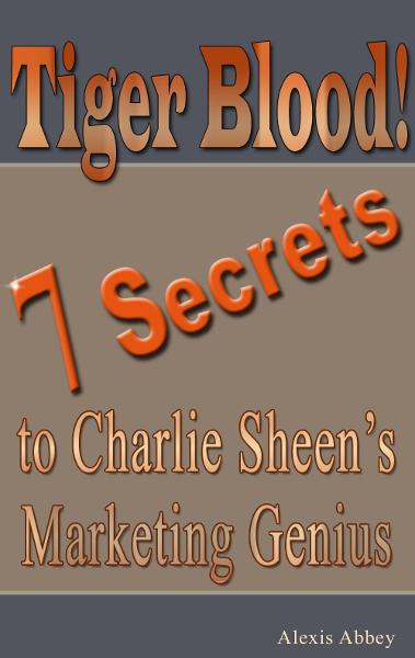 Tiger Blood! 7 Secrets to Charlie Sheen's Marketing Genius By: Alexis Abbey