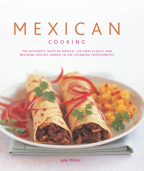 Mexican Cooking: 150 Fiery Classic and Regional Recipes Shown in 250 Stunning Photographs
