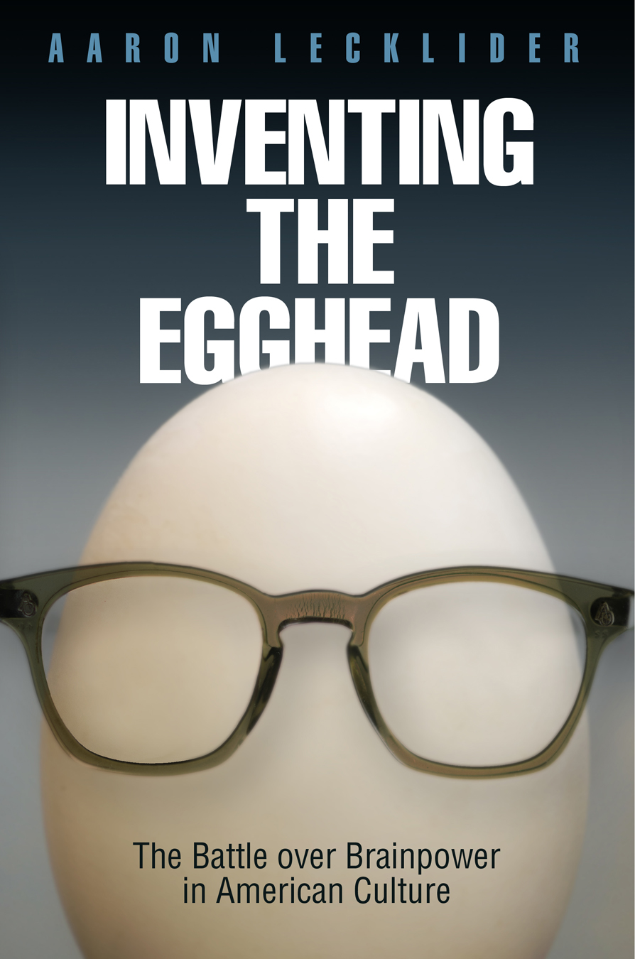 Inventing the Egghead The Battle over Brainpower in American Culture