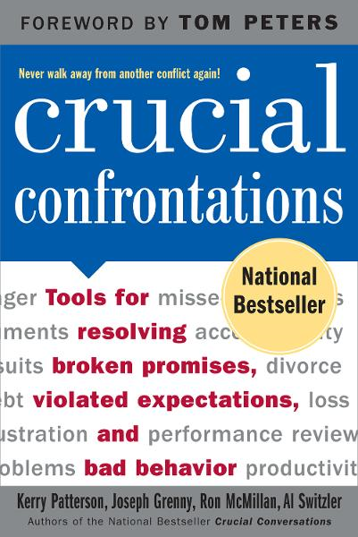 Crucial Confrontations : Tools for talking about broken promises, violated expectations, and bad behavior: Tools for talking about broken promises, violated expectations, and bad behavior