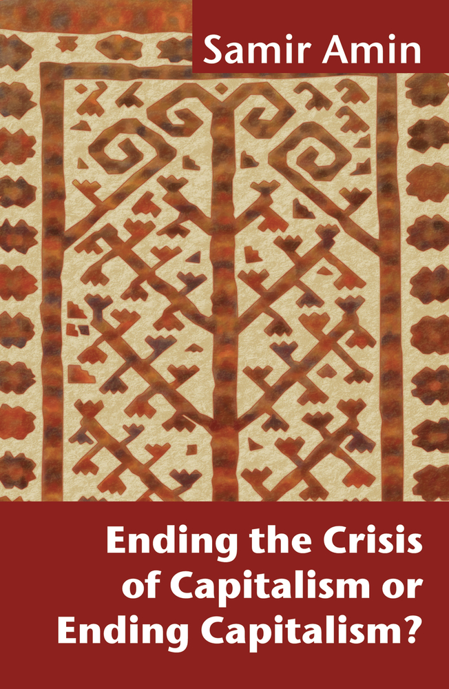 Ending the Crisis of Capitalism or Ending Capitalism? By: Samir Amin,Victoria Bawtree