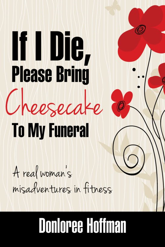 If I Die, Please Bring Cheesecake To My Funeral By: Donloree Hoffman