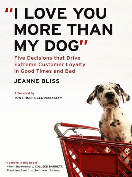 I Love You More Than My Dog: Five Decisions That Drive Extreme Customer Loyalty in Good Times and Bad By: Jeanne Bliss