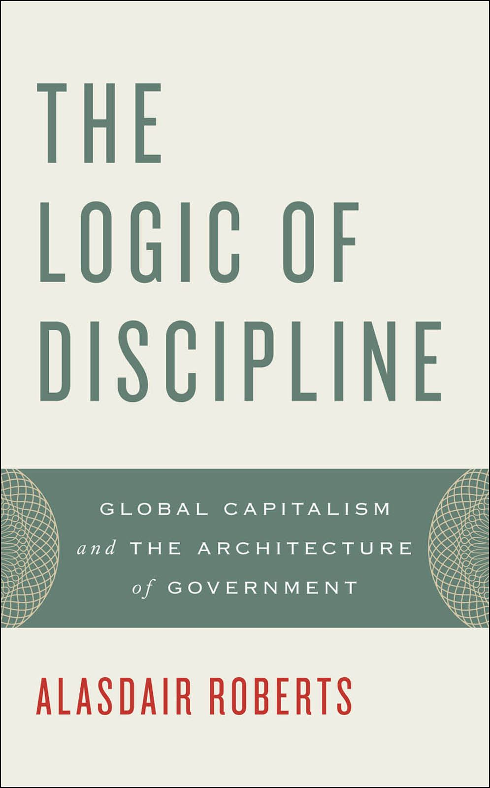 The Logic of Discipline : Global Capitalism and the Architecture of Government By: Alasdair Roberts