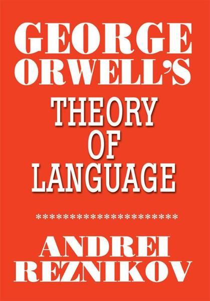 George Orwell's Theory of Language By: Andrey Reznikov