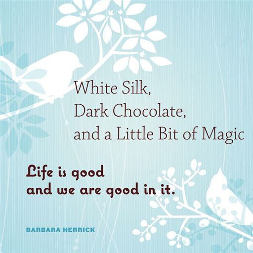 White Silk, Dark Chocolate, And A Little Bit Of Magic: Life Is Good And We Are Good In It By: Barbara Herrick