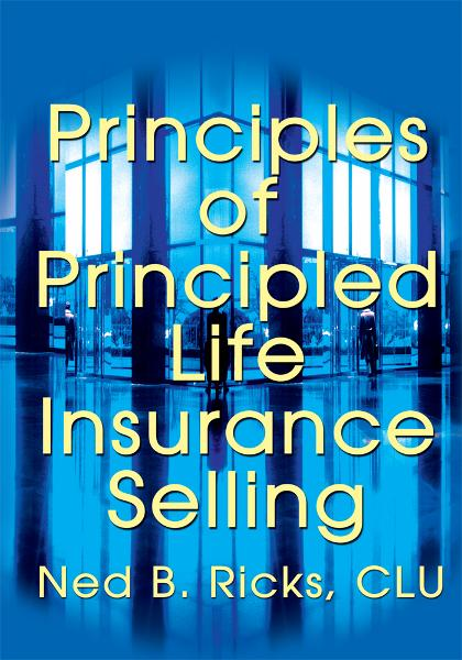 Principles of Principled Life Insurance Selling By: Ned Ricks