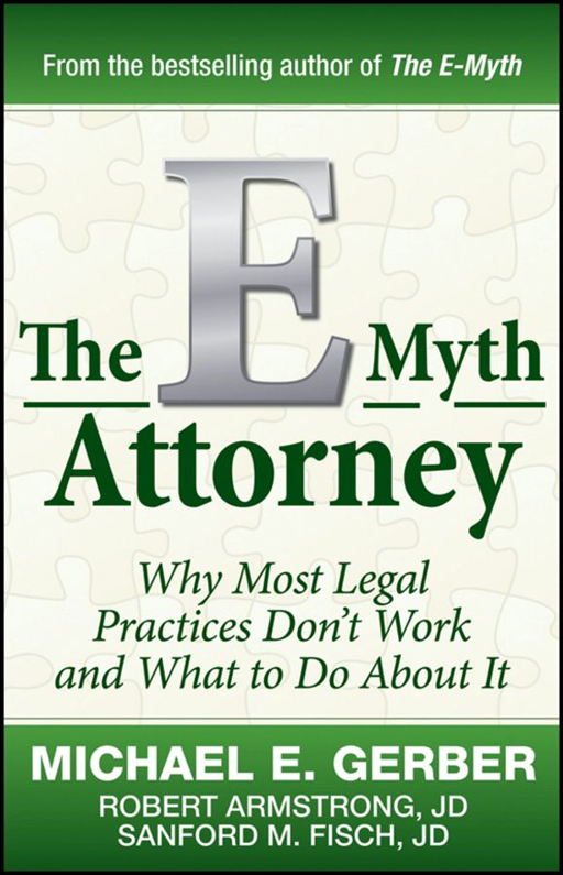 The E-Myth Attorney By: Michael E. Gerber,Robert Armstrong J.D.,Sanford Fisch J.D.