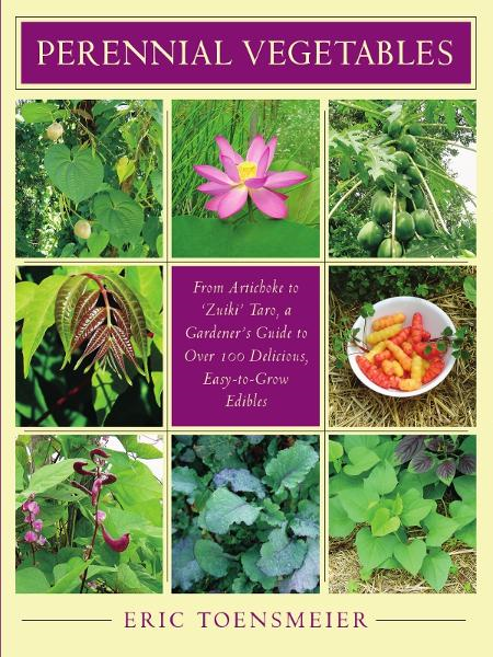 Perennial Vegetables: From Artichokes to Zuiki Taro, A Gardener's Guide to Over 100 Delicious, Easy-to-Grow Edibles By: Eric Toensmeier