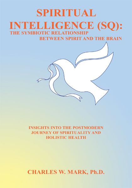 Spiritual Intelligence (SQ): The Symbiotic Relationship Between Spirit and the Brain By: Charles W. Mark, Ph.D.