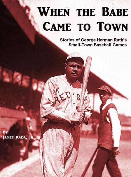 When the Babe Came to Town: Stories of George Herman Ruth's Small-Town Baseball Games By: James Rada Jr