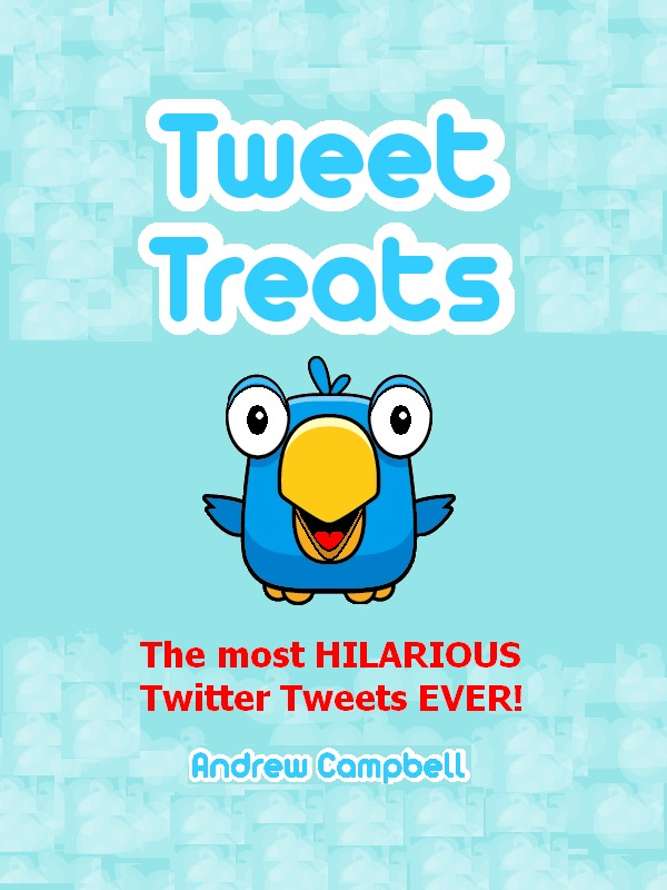 Tweet Treats: The Most Hilarious Twitter Tweets Ever! By: Andrew Campbell