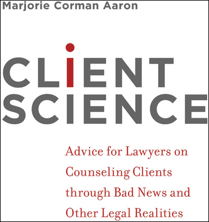 Client Science:Advice for Lawyers on Counseling Clients through Bad News and Other Legal Realities