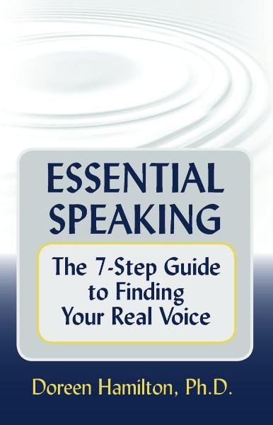 Essential Speaking: The 7-Step Guide to Finding Your Real Voice By: Doreen Hamilton, Ph.D.