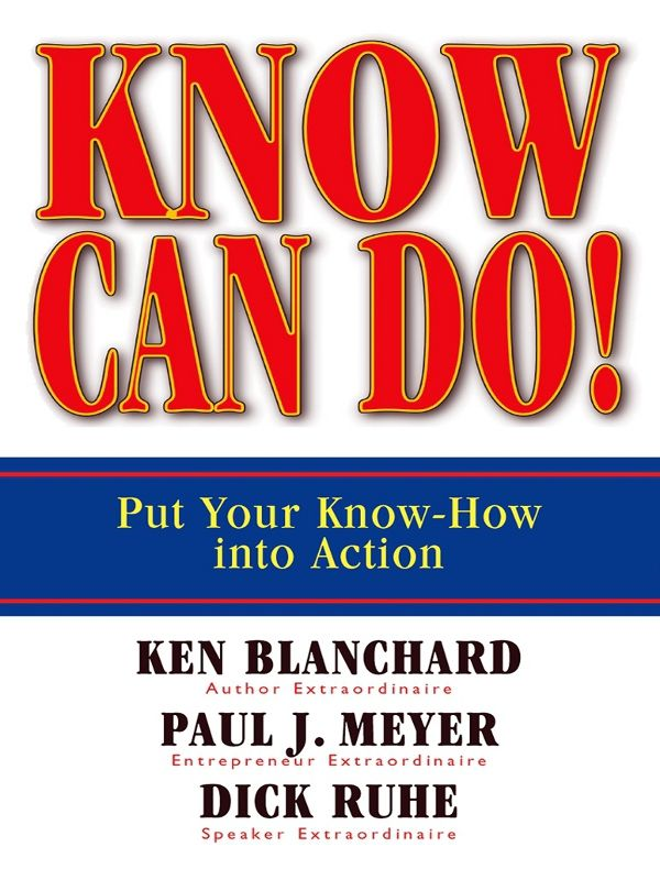 Know Can Do! By: Dick Ruhe,Ken Blanchard,Paul J. Meyer