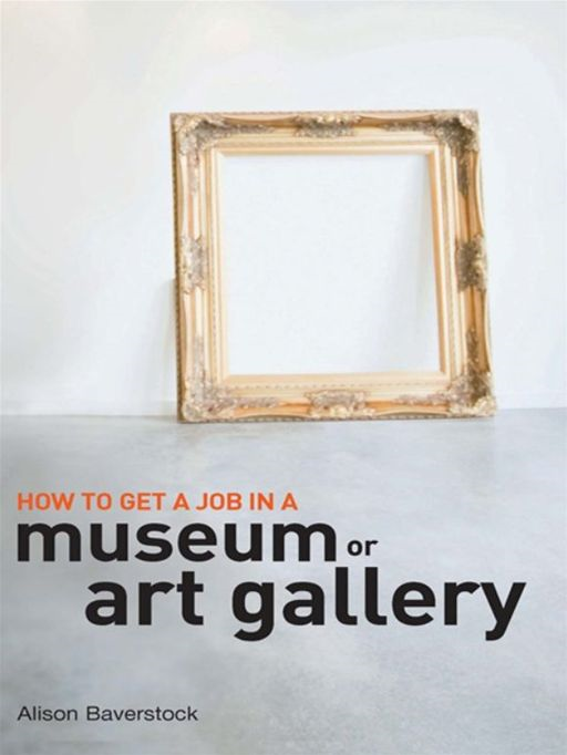 How To Get A Job In A Museum Or Art Gallery By: Alison Baverstock