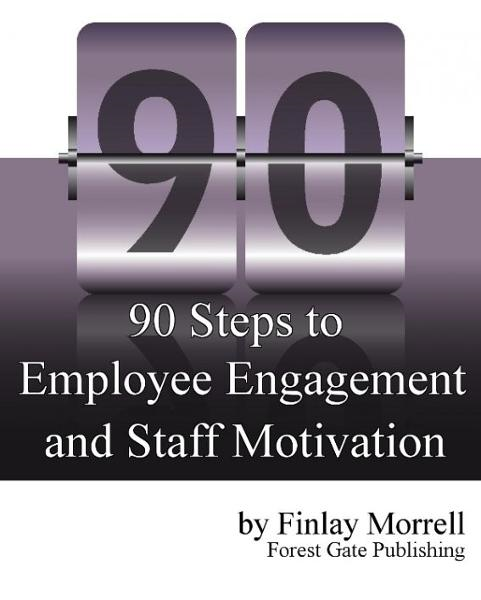 90 Steps to Employee Engagement & Staff Motivation By: Finlay Morrell