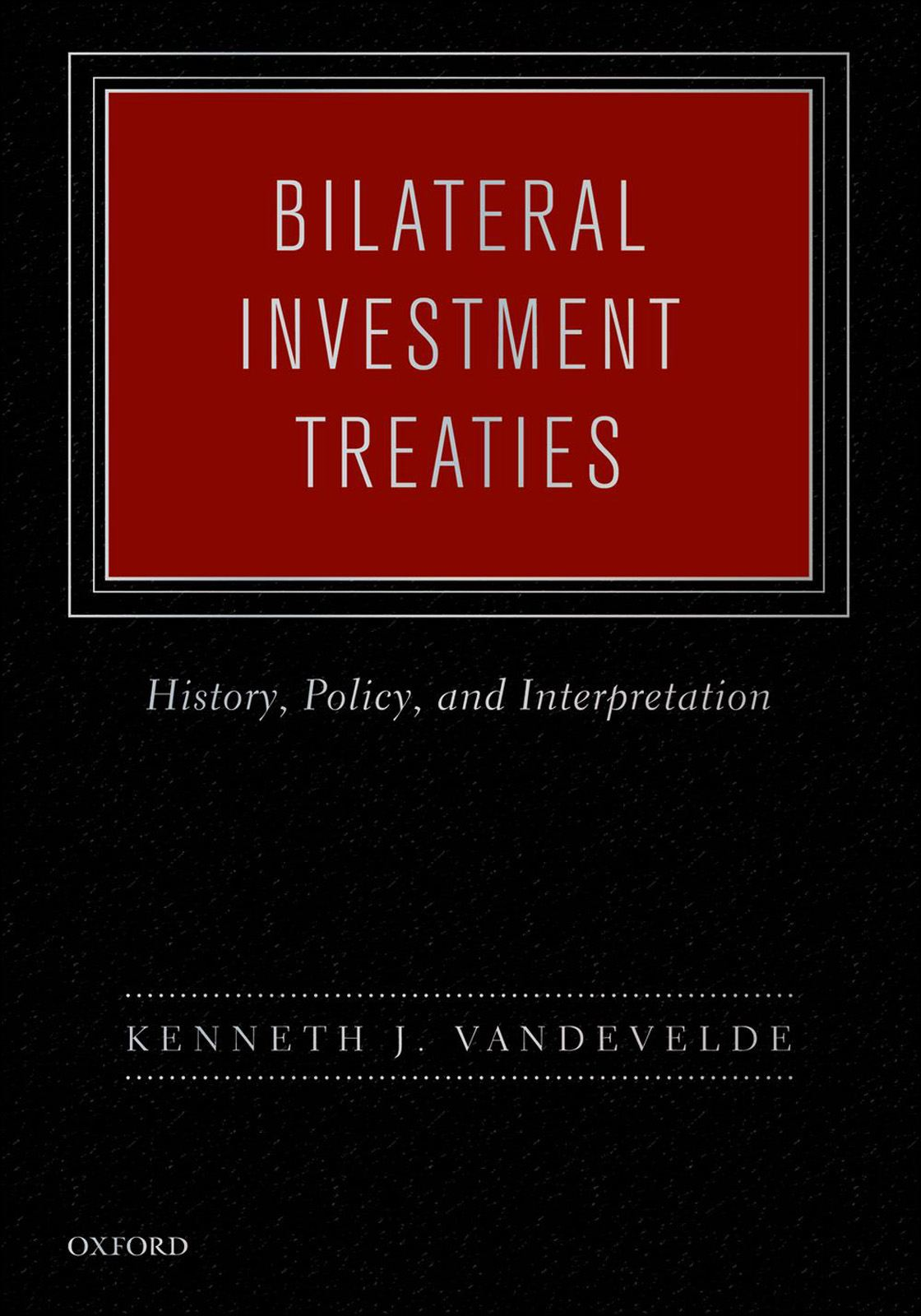 Bilateral Investment Treaties : History Policy and Interpretation By: Kenneth J. Vandevelde
