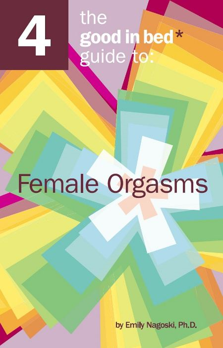 The Good in Bed Guide to Female Orgasms By: Emily Nagoski Ph.D.