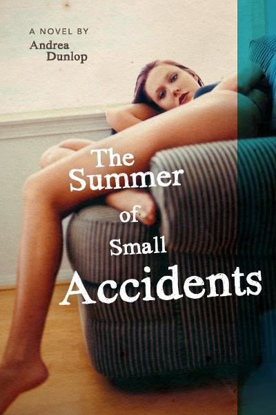 The Summer of Small Accidents By: Andrea Dunlop