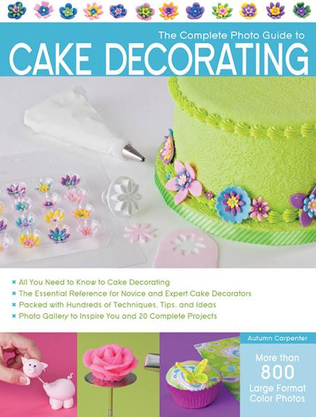 The Complete Photo Guide to Cake Decorating By: Autumn Carpenter