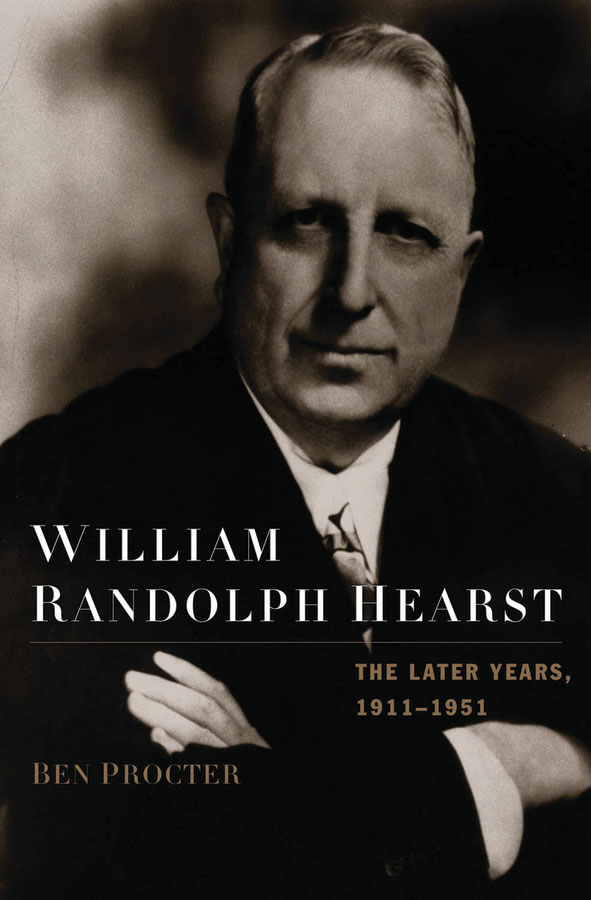 William Randolph Hearst: The Later Years, 1911-1951  By: Ben Procter